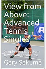View from Above:  Advanced Tennis Singles: Simple Tennis System by Hawaii Tennis Pro (How to Play Singles Book 3) Kindle Edition