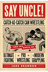 Say Uncle!: Catch-As-Catch-Can and the Roots of Mixed Martial Arts, Pro Wrestling, and Modern Grappling Paperback
