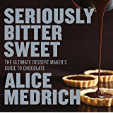 Seriously Bitter Sweet: The Ultimate Dessert Maker's Guide to Chocolate (English Edition)