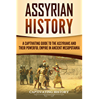 Assyrian History: A Captivating Guide to the Assyrians and Their Powerful Empire in Ancient Mesopotamia (English Edition)
