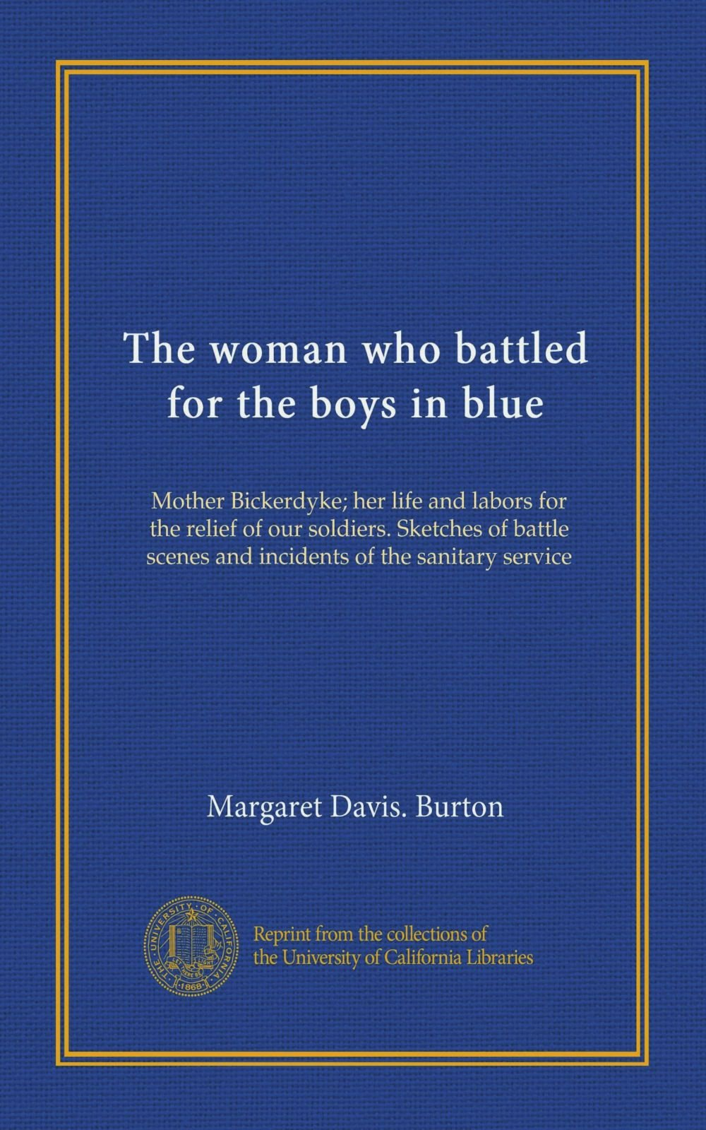 Read Online The woman who battled for the boys in blue: Mother Bickerdyke; her life and labors for the relief of our soldiers. Sketches of battle scenes and incidents of the sanitary service pdf epub