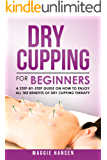 Dry Cupping for Beginners: A Step-By-Step Guide on How to Enjoy All the Benefits of Dry Cupping Therapy