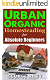 Urban Organic Homesteading for Absolute Beginners (Urban Organic Container Gardening for Absolute Beginners Book 3)