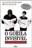 O Gorila Invisível. E Outros Equívocos da Intuição