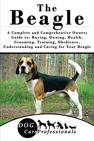 The Beagle: A Complete and Comprehensive Owners Guide to: Buying; Owning; Health; Grooming; Training; Obedience; Understanding and Caring for Your Beagle ... Caring for a Dog from a Puppy to Old Age)