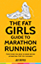 The Fat Girls Guide to Marathon Running: Everything you need to know before attempting that 26.2 miles