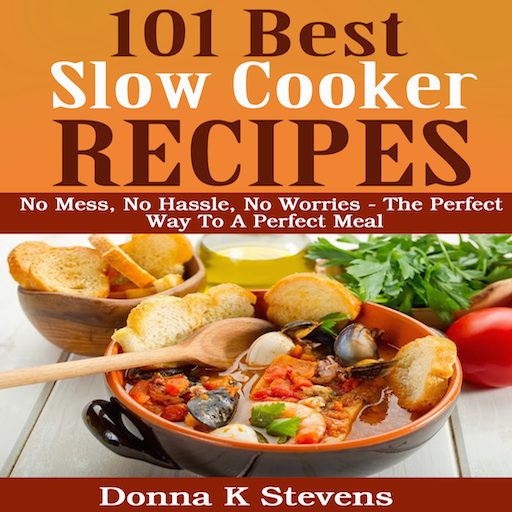 101 Best Slow Cooker Recipes Ever No Mess, No Hassle, No Worries The Perfect Way To A Perfect Meal (The Best Meal Ever)