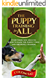 The puppy training for all : For beginners, Everything You Need to Know to Raise the Perfect Dog and Obedience Training
