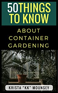 50 Things to Know About Container Gardening: Tips & Tricks for Starting and Maintaining Your Own Container Garden
