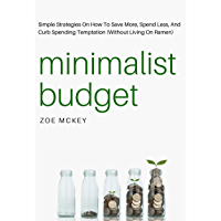 Minimalist Budget: Simple Strategies On How To Save More, Spend Less, And Curb Spending Temptation (Without Living On…