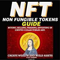 NFT (Non Fungible Tokens) Guide: Buying, Selling, Trading, Investing in Crypto Collectibles Art. Create Wealth and Build…
