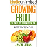 Fruit Growing - The Complete Guide To Growing Fruit At Home: Everything From Apricots To Medlars To Walnuts Explained In Dept