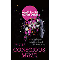 Your Conscious Mind: Unravelling the greatest mystery of the human brain (New Scientist Instant Expert) (English Edition)
