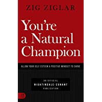 You're a Natural Champion: Allow Your Self Esteem and Positive Mindset to Shine (An Official Nightingale Conant…