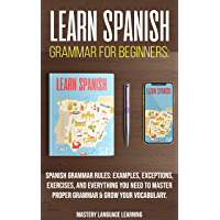 Learn Spanish Grammar For Beginners: Spanish Grammar Rules: Examples, Exceptions, Exercises, and Everything You Need to Master Proper Grammar & Grow Your ... For Beginners Book 1) (English Edition)