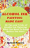 ALCOHOL INK PAINTING MADE EASY: 50 Tips and