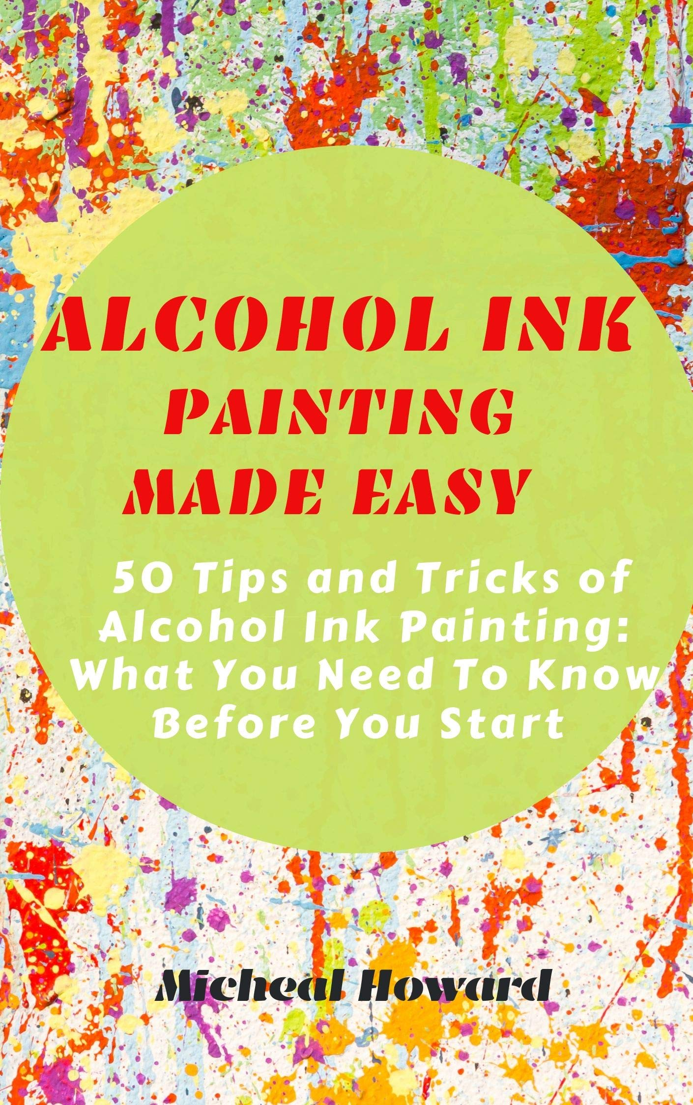 ALCOHOL INK PAINTING MADE EASY  50 Tips And Tricks To Alcohol Painting  What You Need To Know Before You Start  For Every Beginner And Professional Artist   English Edition