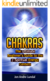 Chakras: The Ultimate Beginner's Guide to the 7 Spiritual Energy Centers