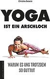 Yoga ist ein Arschloch: Warum es uns trotzdem so guttut