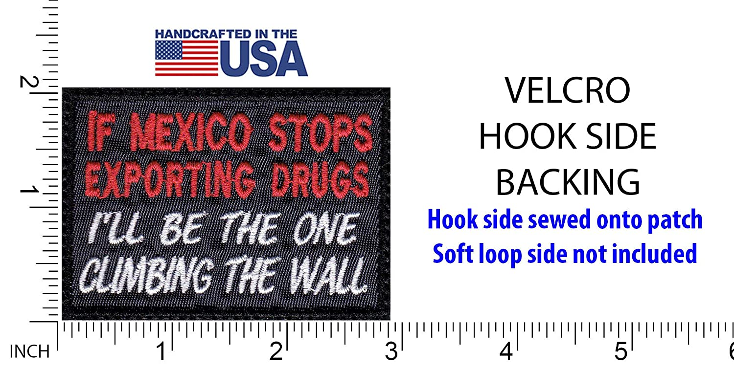 If Mexico Stops Exporting Drugs ILl Be The One Climbing The Wall Patch