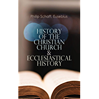 History of the Christian Church & Ecclesiastical History: The Complete 8 Volume Edition of Schaff's Church History & The Eusebius' History of the Early Christianity (English Edition)
