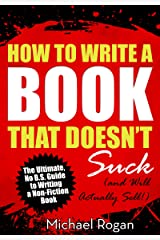 How to Write a Book That Doesn't Suck and Will Actually Sell: Your No B.S. Guide to Learning How to Write a Non Fiction Book Kindle Edition