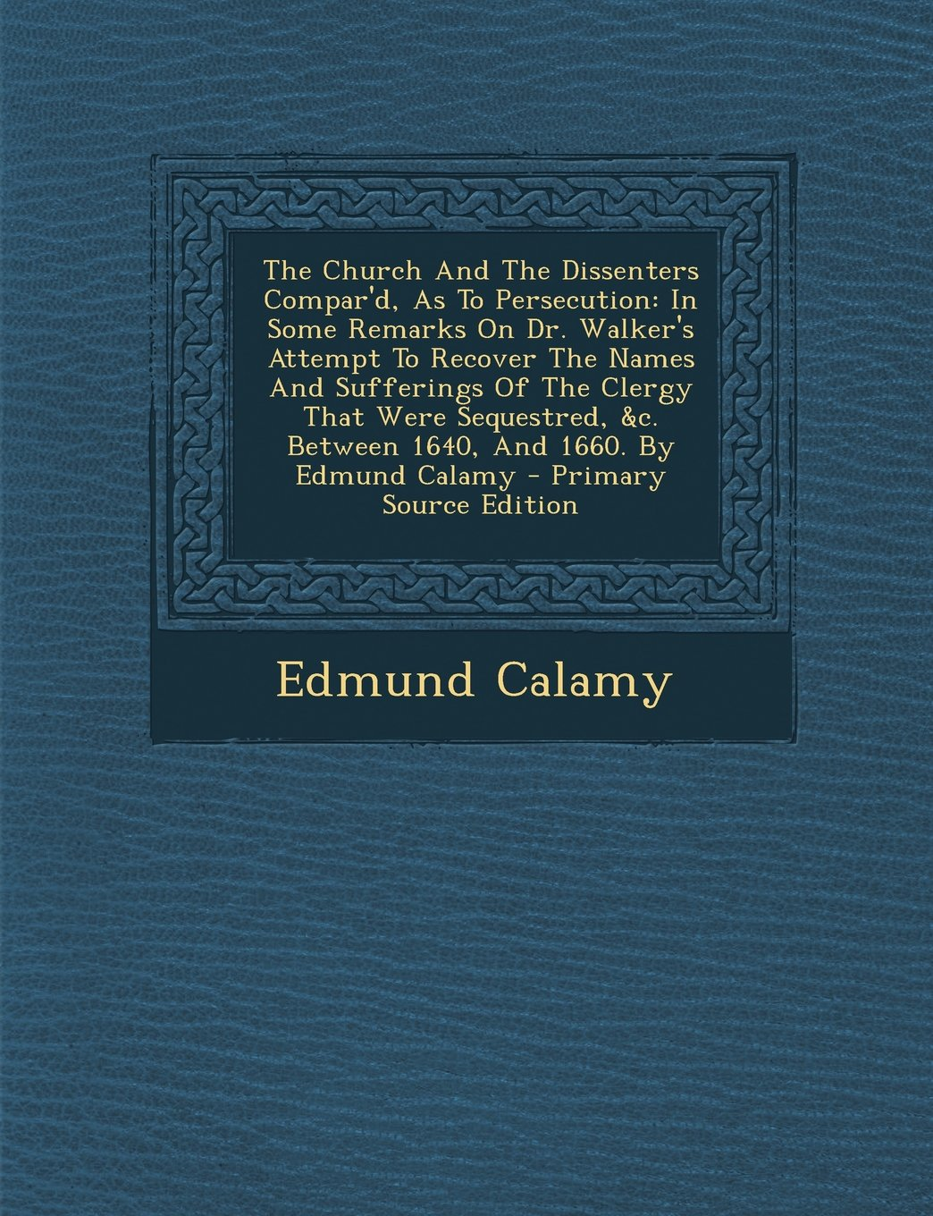 Download The Church And The Dissenters Compar'd, As To Persecution: In Some Remarks On Dr. Walker's Attempt To Recover The Names And Sufferings Of The Clergy ... By Edmund Calamy - Primary Source Edition ebook