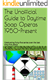 The Unofficial Guide to Daytime Soap Operas 1950-Present: Celebrating forty-five series over the last sixty-five years!