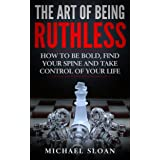 The Art Of Being Ruthless: How To Be Bold, Find Your Spine And Take Control Of Your Life
