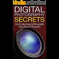 Digital Photography Secrets: How to Take Amazing Photographs Using Digital Photography book cover