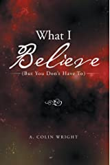 What I Believe: (But You Don't Have To) Kindle Edition