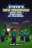 Steve's New Neighbors (Book 2): Fighters in Training (An Unofficial Minecraft Book for Kids Ages 9 - 12 (Preteen)
