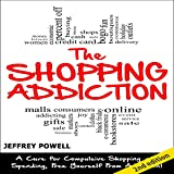 The Shopping Addiction [2nd Edition]: A Cure for Compulsive Shopping and Spending to Free Yourself from Addiction!