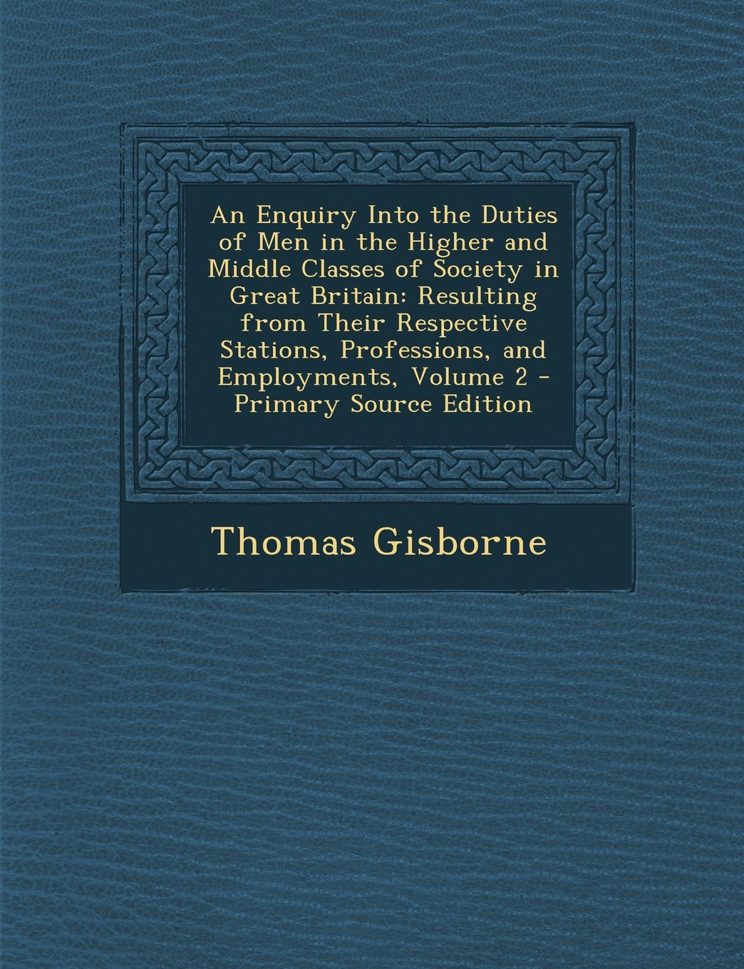 Download An Enquiry Into the Duties of Men in the Higher and Middle Classes of Society in Great Britain: Resulting from Their Respective Stations, Professions, and Employments, Volume 2 PDF