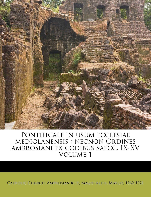 Read Online Pontificale in usum ecclesiae mediolanensis: necnon Ordines ambrosiani ex codibus saecc. IX-XV Volume 1 (Latin Edition) ebook