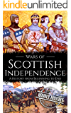 Wars of Scottish Independence: A History from Beginning to End (Scottish History Book 2)