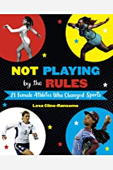 Not Playing by the Rules: 21 Female Athletes Who Changed Sports Kindle Edition
