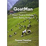 GoatMan: How I Took a Holiday from Being Human (one man's journey to leave humanity behind and become like a goat)