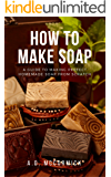 How to Make Soap: A Guide to Making Perfect Homemade Soap from Scratch