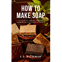 How to Make Soap: A Guide to Making Perfect Homemade Soap from Scratch (English Edition)