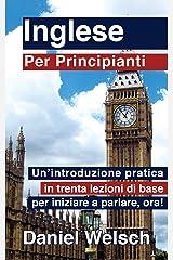 Inglese per Principianti: Un'introduzione pratica in trenta lezioni di base per iniziare a parlare, adesso! (Italian Edition) Kindle Edition
