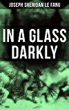 In A Glass Darkly: The Strangest Cases of the Occult Detective Dr. Martin Hesselius: Green Tea, The Familiar, Mr Justice Harbottle, The Room in the Dragon Volant & Carmilla (English Edition)