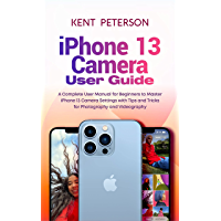 Iphone 13 Camera User Guide: A Complete User Manual for Beginners to Master Iphone 13 Camera Settings with Tips and…