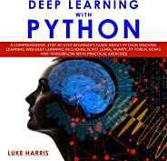 Deep Learning with Python: A Comprehensive, Step-by-Step Beginner's Guide About Python Machine Learning and Deep Learning Inc