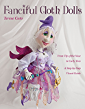 Fanciful Cloth Dolls: From Tip of the Nose to Curly Toes—Step-by-Step Visual Guide