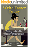 Write Faster Today: Writing Habits That Destroy Writer's Block