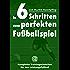 In 6 Schritten zum perfekten Fußballspiel: Komplette Trainingseinheiten für den Leistungsfußball