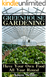 Greenhouse Gardening: Have Your Own Food All Year Round: (Gardening for Beginners, Organic Gardening)