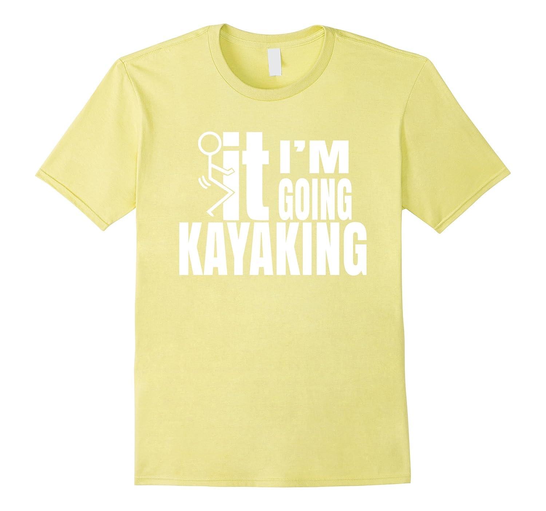 F It Im Going Kayaking T-Shirt for Men and Women-CD