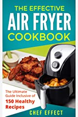 The Effective Air Fryer Cookbook: The Ultimate Guide Inclusive of 150 Healthy Recipes Kindle Edition